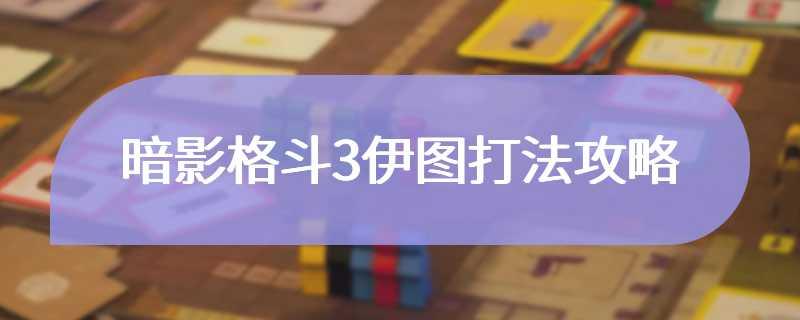 暗影格斗3伊图打法攻略
