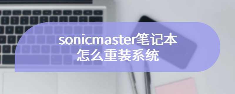 sonicmaster笔记本怎么重装系统
