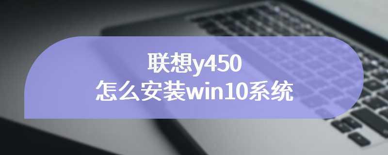 联想y450怎么安装win10系统