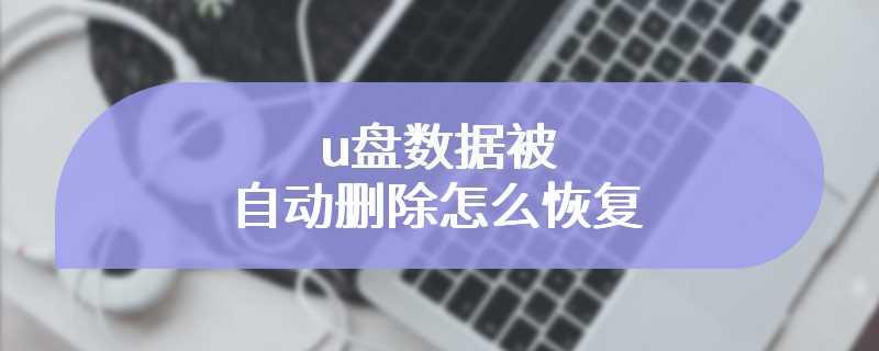 u盘数据被自动删除怎么恢复