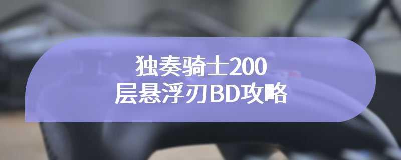 独奏骑士200层悬浮刃BD攻略