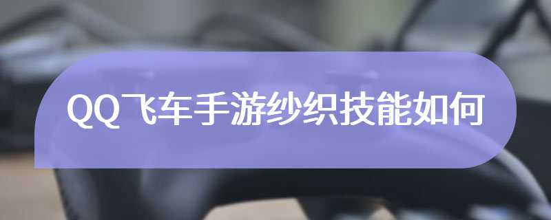QQ飞车手游纱织技能如何