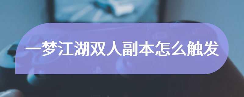 一梦江湖双人副本怎么触发