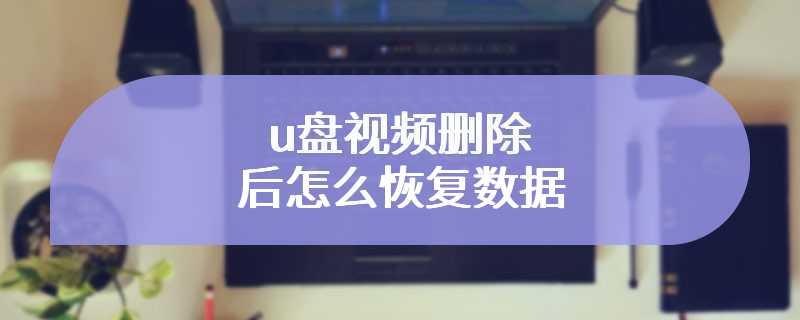 u盘视频删除后怎么恢复数据