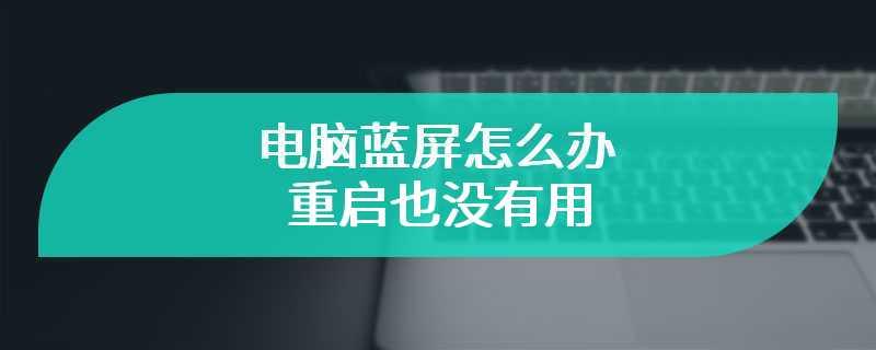 电脑蓝屏怎么办 重启也没有用