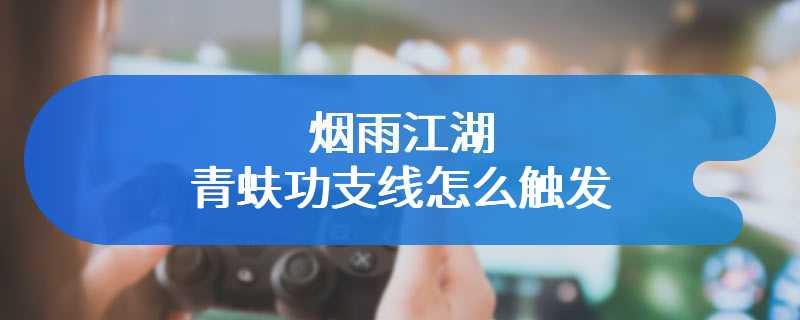 烟雨江湖青蚨功支线怎么触发