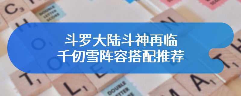 斗罗大陆斗神再临千仞雪阵容搭配推荐