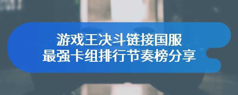 游戏王决斗链接国服最强卡组排行节奏榜分享