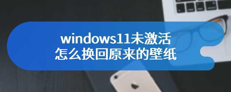 windows11未激活怎么换回原来的壁纸