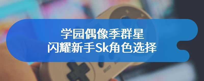 学园偶像季群星闪耀新手Sk角色选择