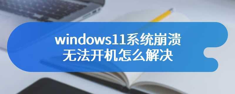 windows11系统崩溃无法开机怎么解决