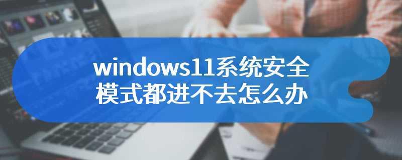 windows11系统安全模式都进不去怎么办