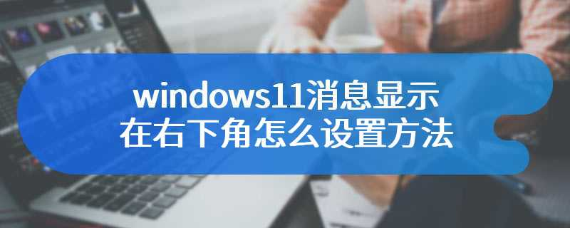windows11消息显示在右下角怎么设置方法