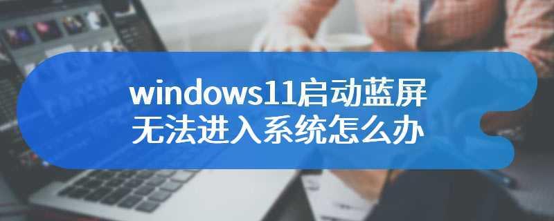 windows11启动蓝屏无法进入系统怎么办