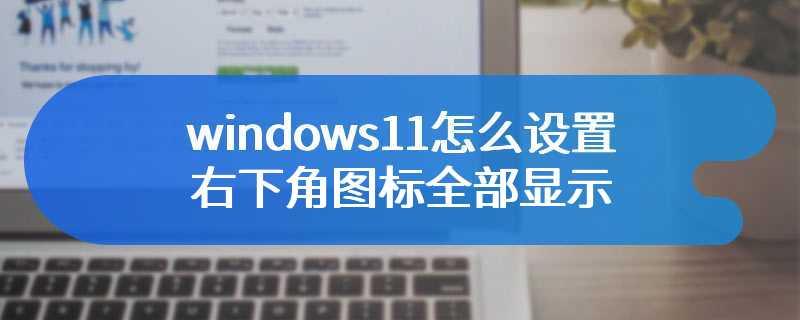 windows11怎么设置右下角图标全部显示