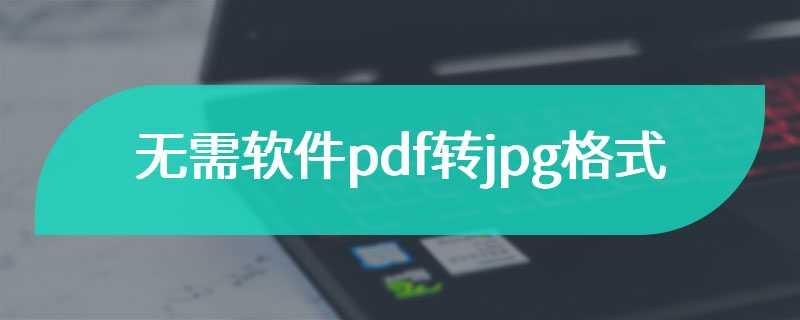 无需注册送28元满五十可提现pdf转jpg格式