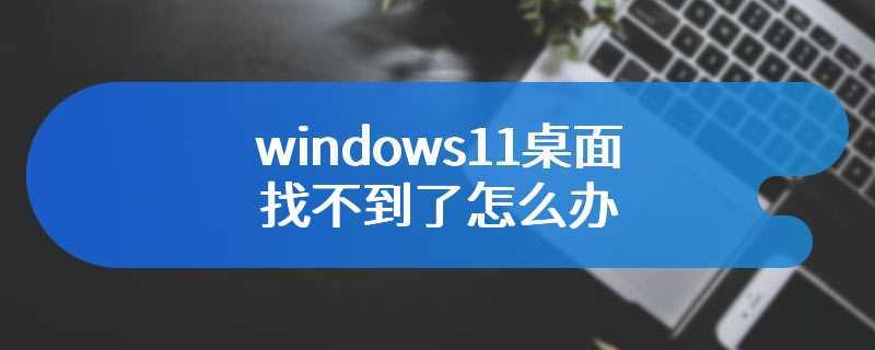 windows11桌面找不到了怎么办