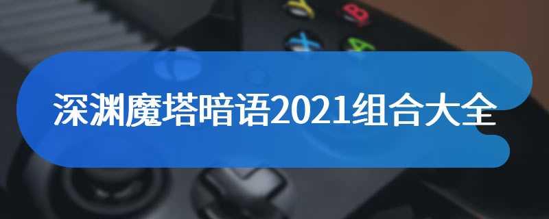 深渊魔塔暗语2021组合大全