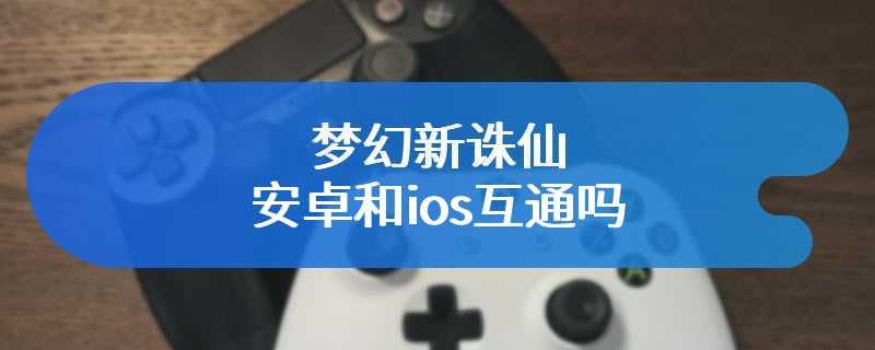 梦幻新诛仙安卓和ios互通吗