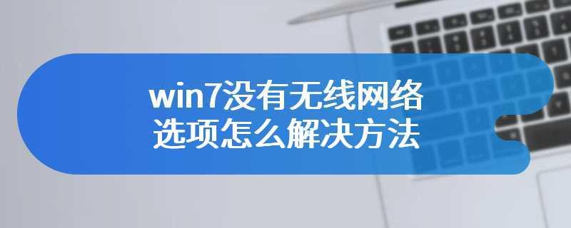 win7没有无线网络选项怎么解决方法