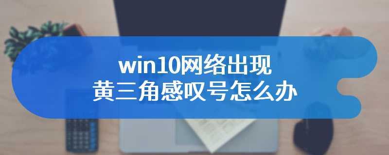 win10网络出现黄三角感叹号怎么办