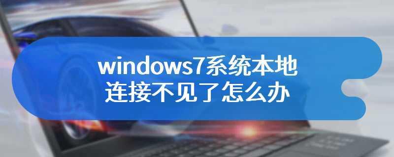 windows7系统本地连接不见了怎么办