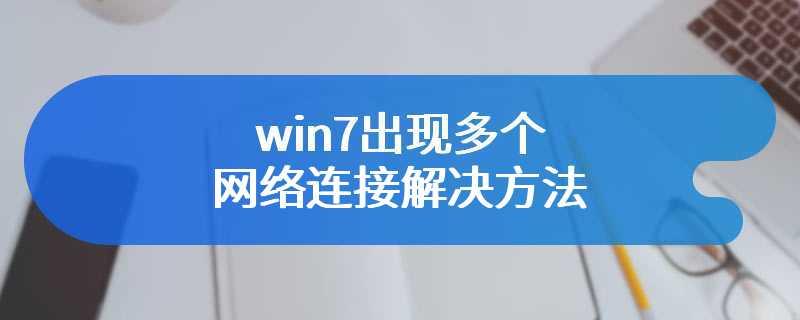 win7出现多个网络连接解决方法