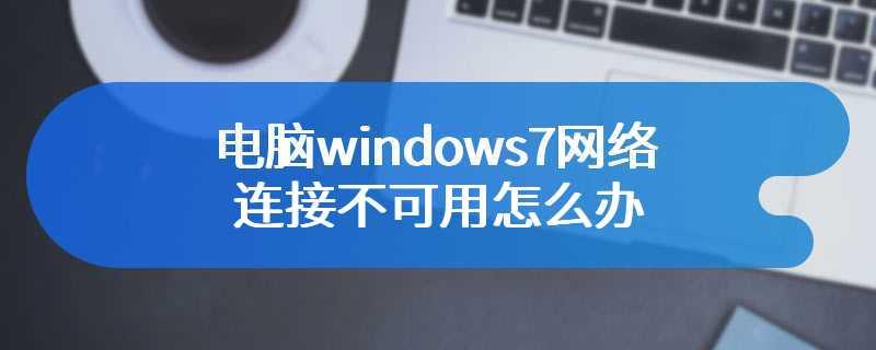电脑windows7网络连接不可用怎么办