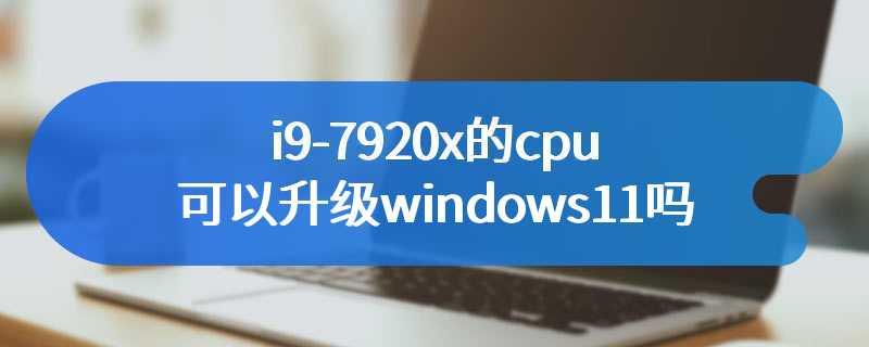 i9-7920x的cpu可以升级windows11吗
