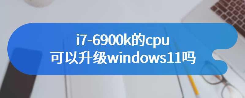 i7-6900k的cpu可以升级windows11吗