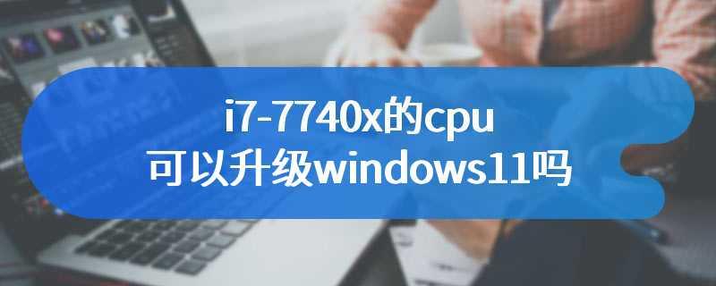 i7-7740x的cpu可以升级windows11吗