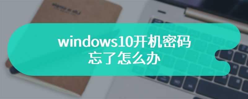 windows10开机密码忘了怎么办