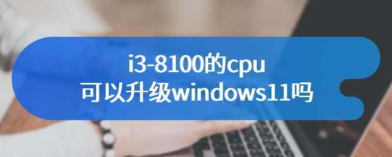 i3-8100的cpu可以升级windows11吗