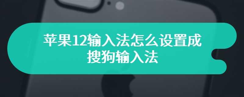 苹果12输入法怎么设置成搜狗输入法