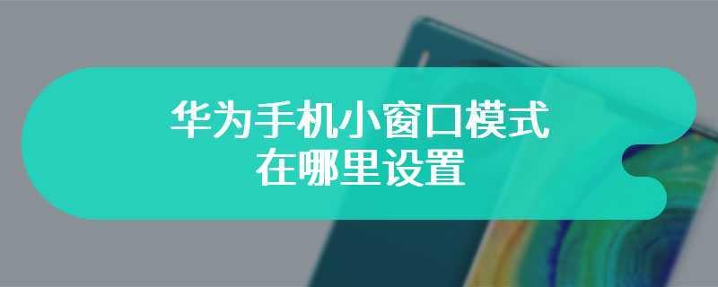 华为手机小窗口模式在哪里设置