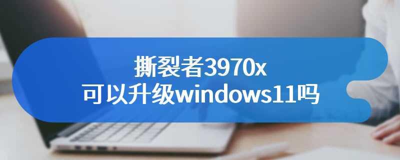 撕裂者3970x可以升级windows11吗