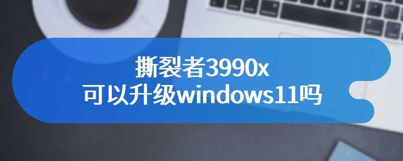 撕裂者3990x可以升级windows11吗