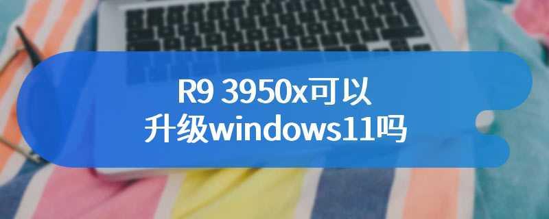 R9 3950x可以升级windows11吗