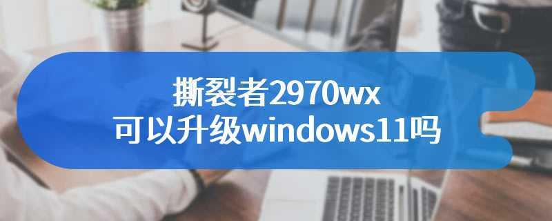 撕裂者2970wx可以升级windows11吗