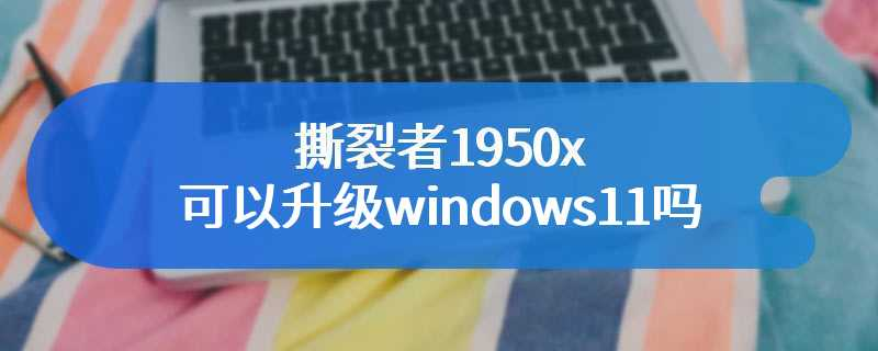 撕裂者1950x可以升级windows11吗