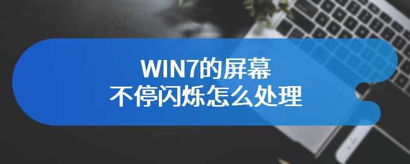WIN7的屏幕不停闪烁怎么处理
