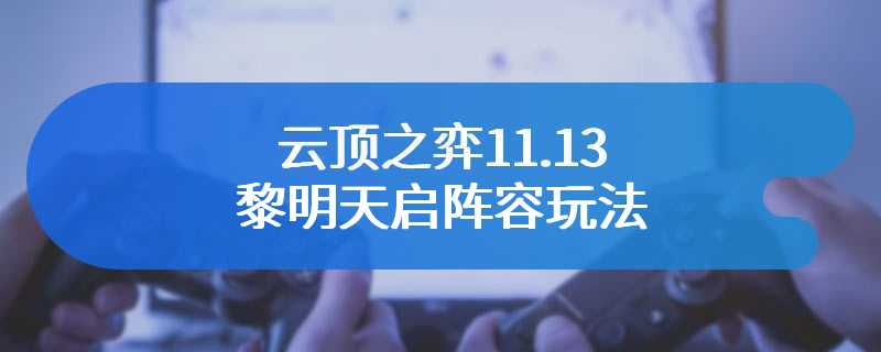 云顶之弈11.13黎明天启阵容玩法