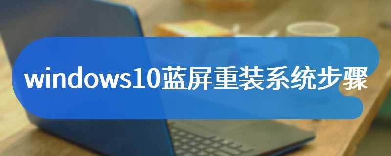 windows10蓝屏重装系统步骤