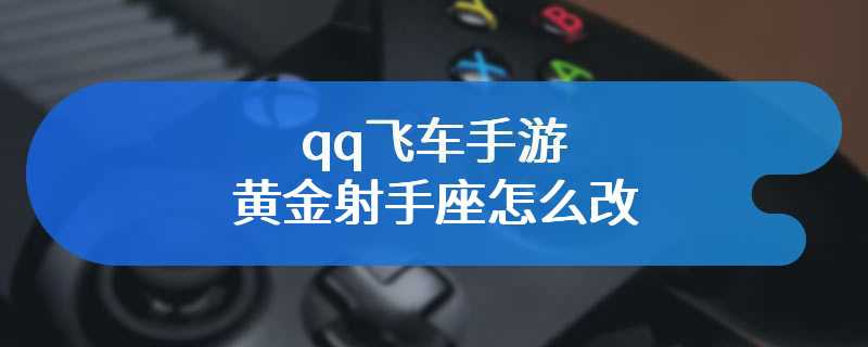 qq飞车手游黄金射手座怎么改