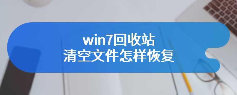 win7回收站清空文件怎样恢复