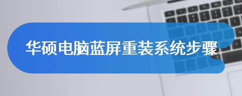 华硕电脑蓝屏重装系统步骤