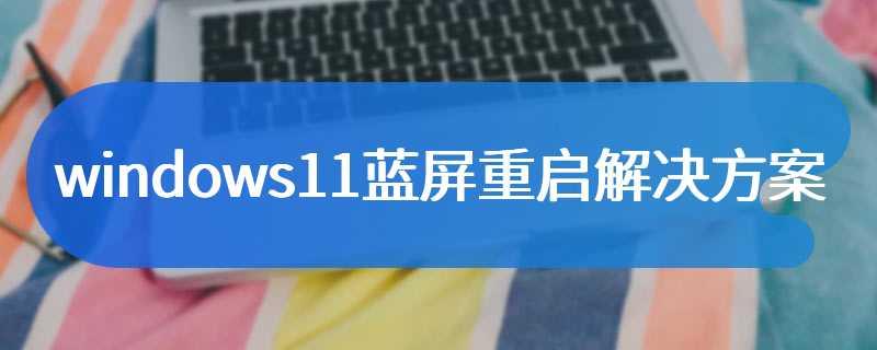 windows11蓝屏重启解决方案