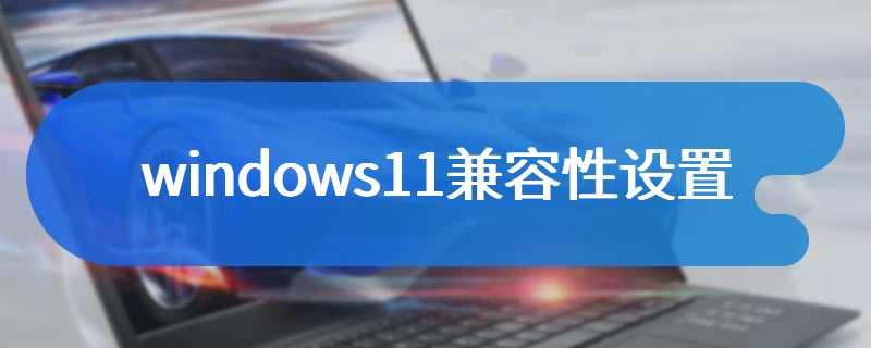 windows11兼容性设置