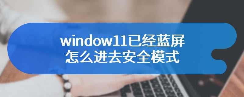 window11已经蓝屏怎么进去安全模式