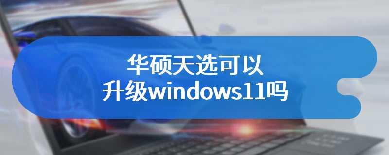 华硕天选可以升级windows11吗